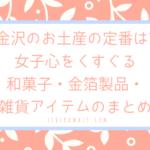 金沢のお土産の定番は?女子心をくすぐる和菓子や金箔製品や雑貨アイテムまとめ