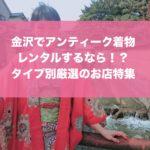 金沢のアンティーク着物レンタルでおすすめの穴場店は?!